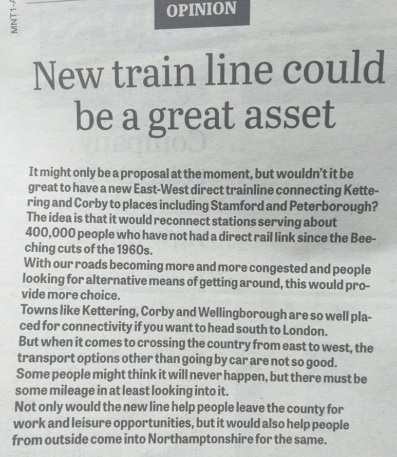 Headline: New train line could be a great asset. Body: It might only be a proposal at the moment, but wouldn't it be great to have a new East-West direct trainline connecting Kettering and Corby to places including Stamford and Peterborough ? The idea is that it would reconnect stations serving about 400,000 people who have not had a direct rail link since the Beeching cuts of the 1960s. With our roads becoming more and more congested and people looking for alternative means of getting around, this would provide more choice. Towns like Kettering, Corby and Wellingborough are so well placed for connectivity if you want to head south to London, but when it comes to crossing the country from east to west, the transport options other than going by car are not so good. Some people might think it will never happen, but there must be some mileage in at least looking into it. Not only would the new line help people leave the county for work and leisure opportunities, but it would also help people from outside Northamptonshire for the same.